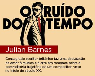 O ruído do tempo | Julian Barnes - Consagrado escritor britânico faz uma declaração de amor à música e à arte em romance sobre a contraditória trajetória de um compositor russo no início do século XX.