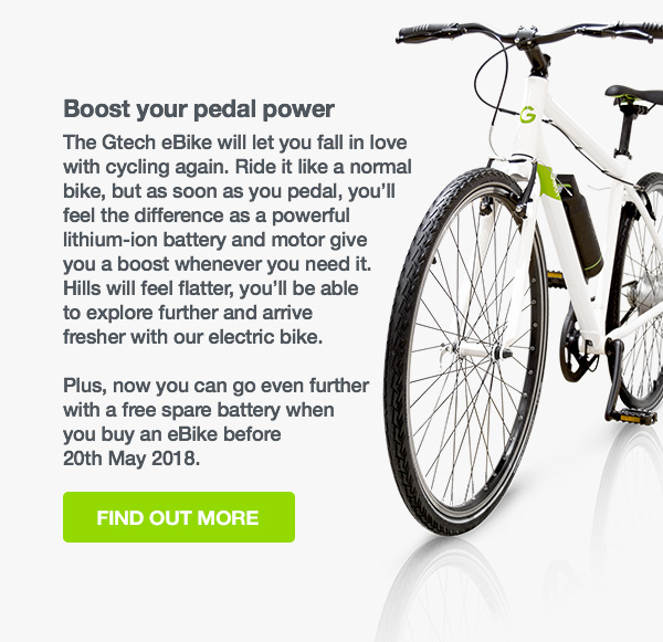 Boost your pedal power The Gtech eBike will let you fall in love with cycling again. Ride it like a normal bike, but as soon as you pedal, you'll feel the difference as a powerful lithium-ion battery and motor give you a boost whenever you need it. Hills will feel flatter, you'll be able to explore further and arrive fresher with our electric bike. Plus, now you can go even further with a free spare battery when you buy an eBike before 20th May 2018. FInd out more button.